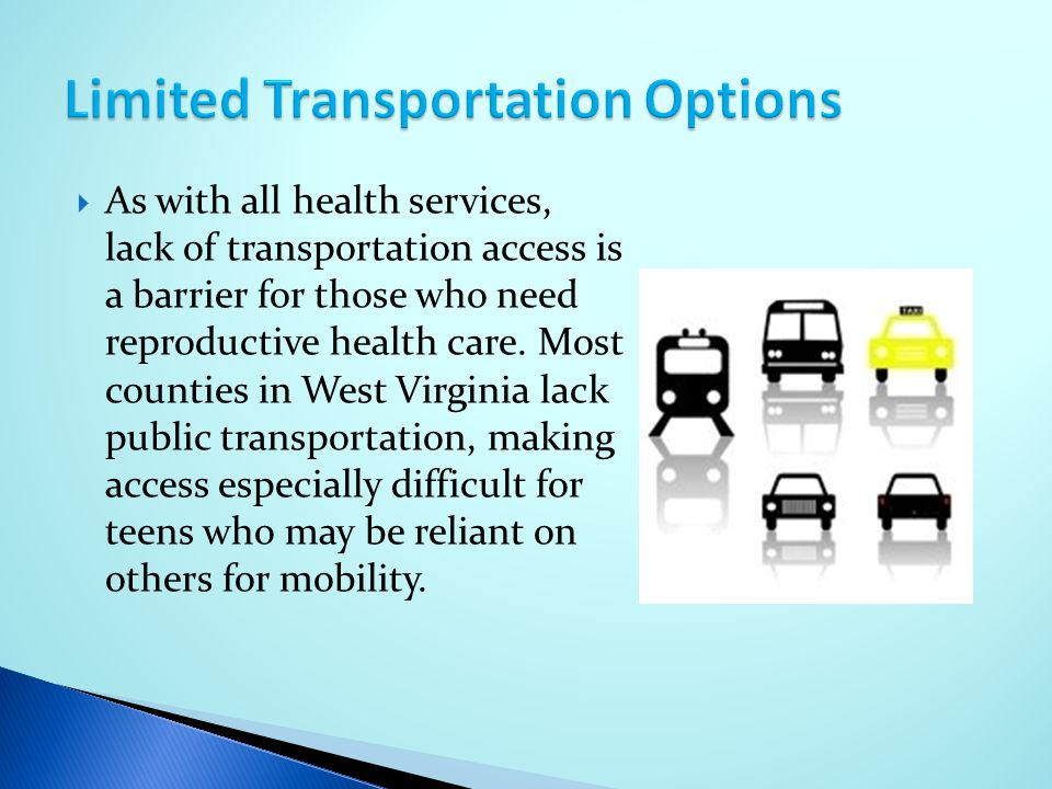  As with all health services, lack of transportation access is a barrier for those who need reproductive health care. Most counties in West Virginia