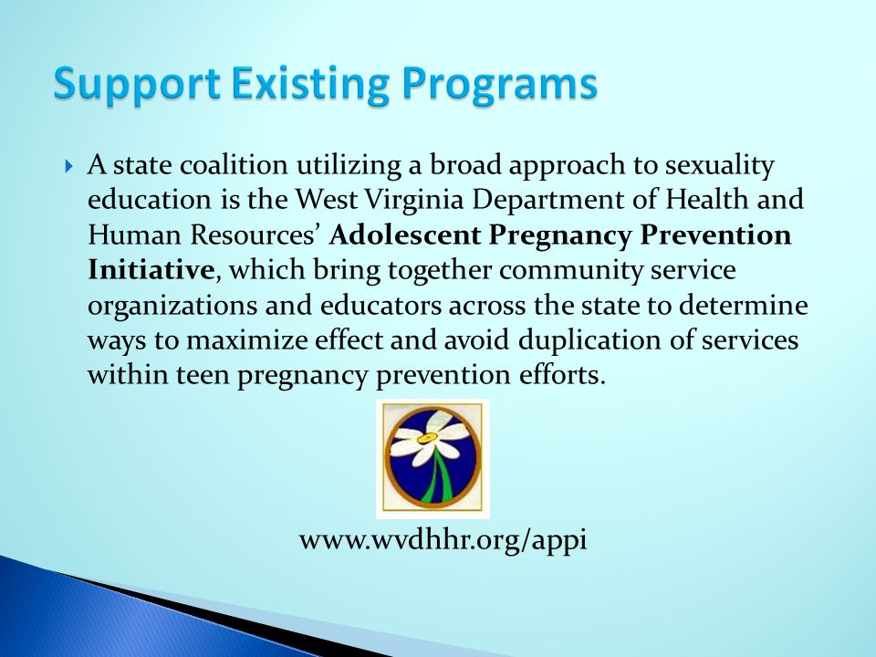  A state coalition utilizing a broad approach to sexuality education is the West Virginia Department of Health and Human Resources' Adolescent Pregna