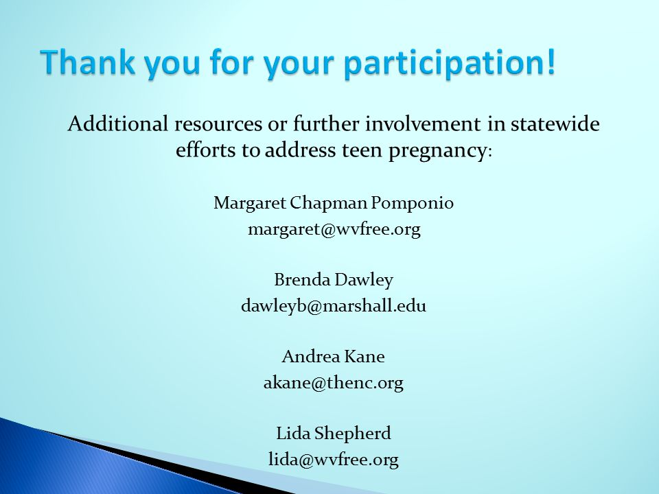 Additional resources or further involvement in statewide efforts to address teen pregnancy : Margaret Chapman Pomponio margaret@wvfree.org Brenda Dawl