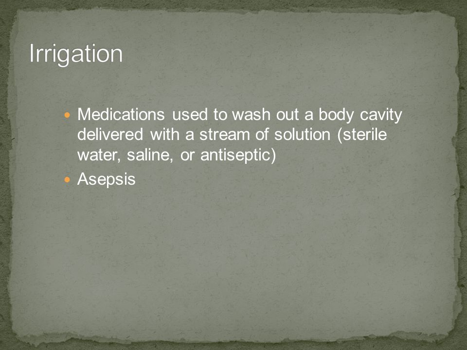 Medications used to wash out a body cavity delivered with a stream of solution (sterile water, saline, or antiseptic) Asepsis