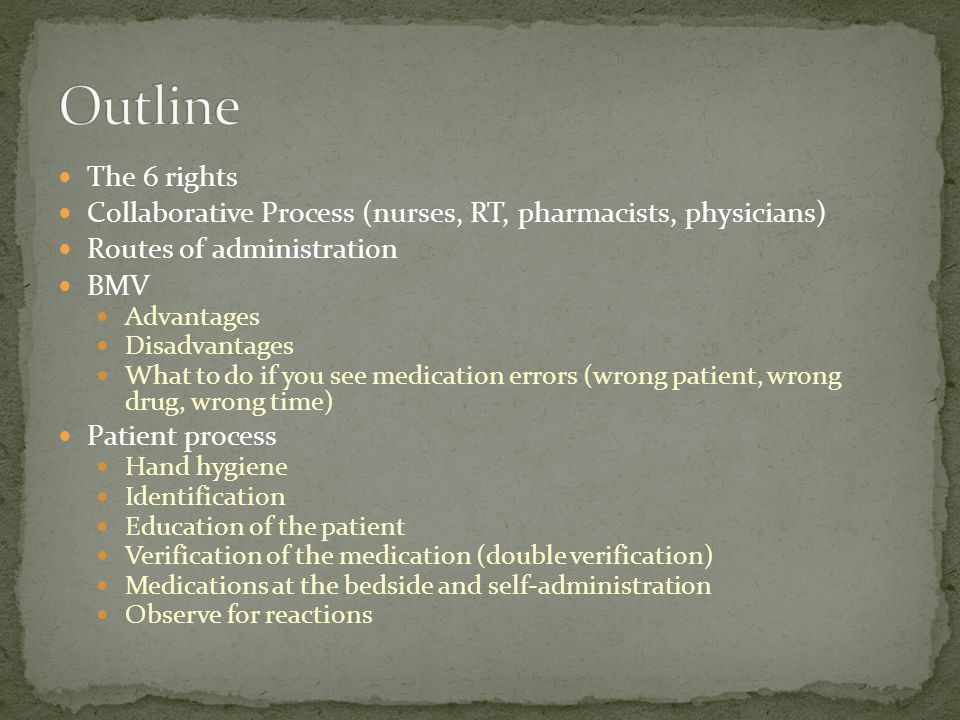 The 6 rights Collaborative Process (nurses, RT, pharmacists, physicians) Routes of administration BMV Advantages Disadvantages What to do if you see medication errors (wrong patient, wrong drug, wrong time) Patient process Hand hygiene Identification Education of the patient Verification of the medication (double verification) Medications at the bedside and self-administration Observe for reactions