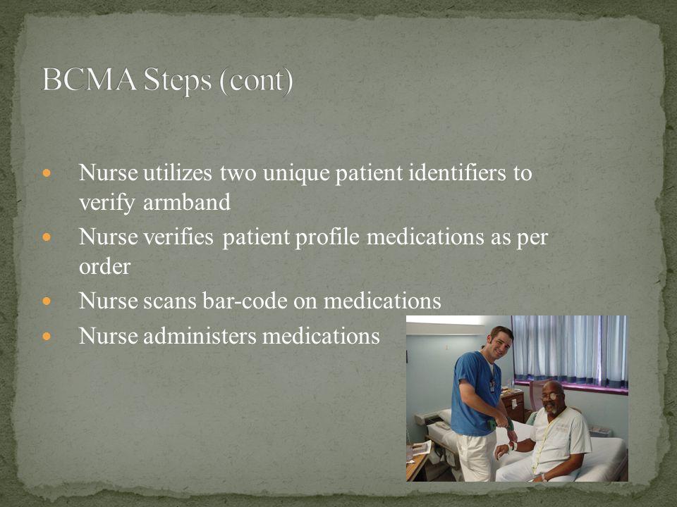 Nurse utilizes two unique patient identifiers to verify armband Nurse verifies patient profile medications as per order Nurse scans bar-code on medications Nurse administers medications