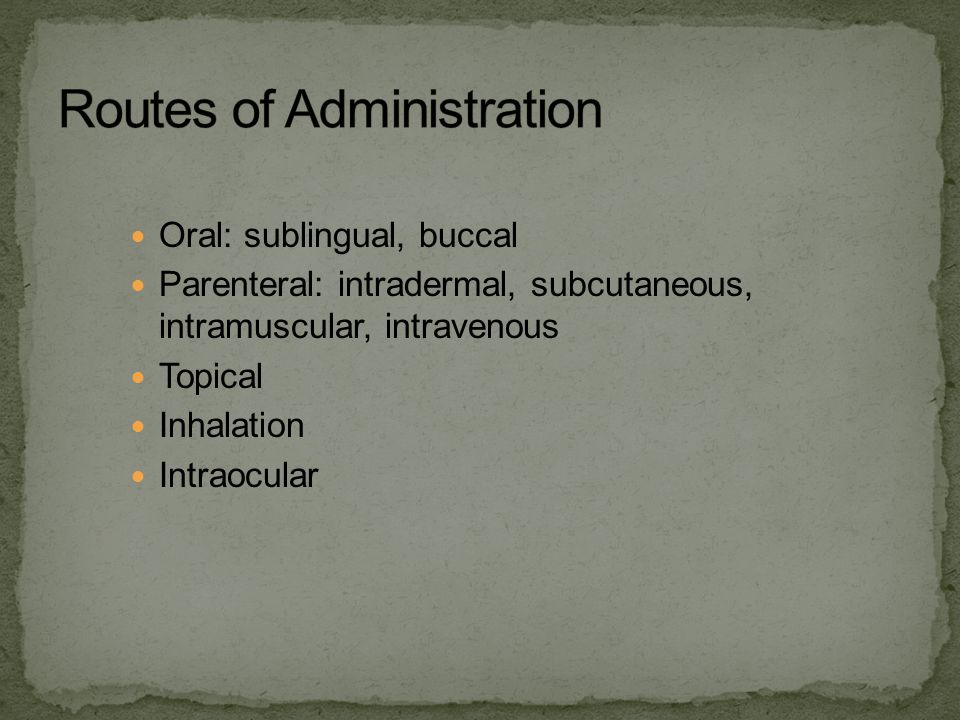 Oral: sublingual, buccal Parenteral: intradermal, subcutaneous, intramuscular, intravenous Topical Inhalation Intraocular