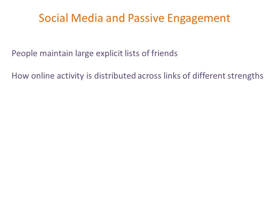 Social Media and Passive Engagement People maintain large explicit lists of friends How online activity is distributed across links of different strengths