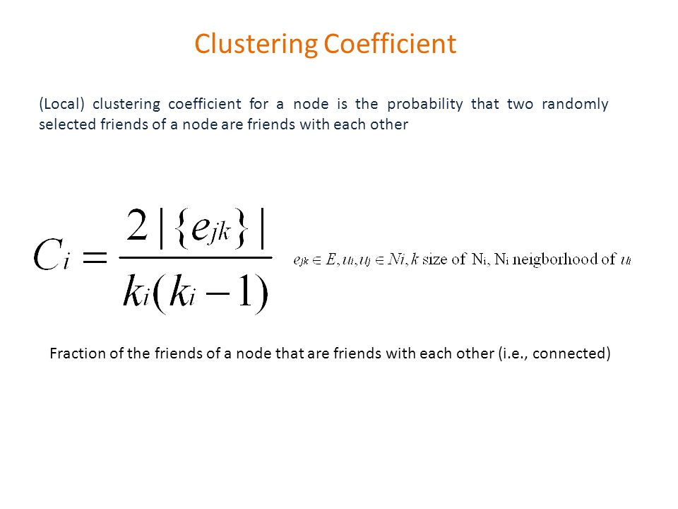 Clustering Coefficient (Local) clustering coefficient for a node is the probability that two randomly selected friends of a node are friends with each other Fraction of the friends of a node that are friends with each other (i.e., connected)