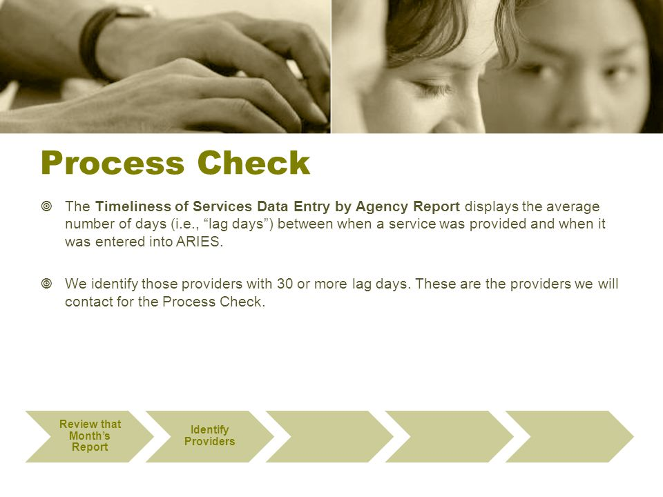Process Check  The Timeliness of Services Data Entry by Agency Report displays the average number of days (i.e., lag days ) between when a service was provided and when it was entered into ARIES.