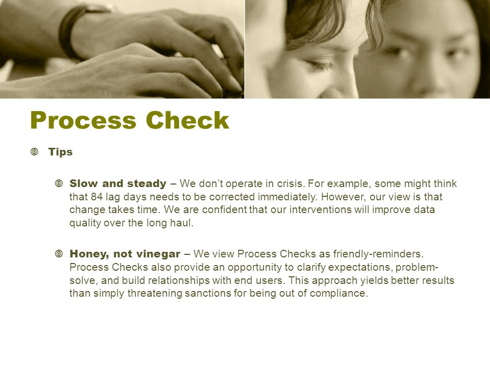 Process Check  Tips  Slow and steady – We don't operate in crisis.