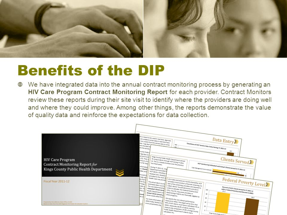 Benefits of the DIP  We have integrated data into the annual contract monitoring process by generating an HIV Care Program Contract Monitoring Report for each provider.