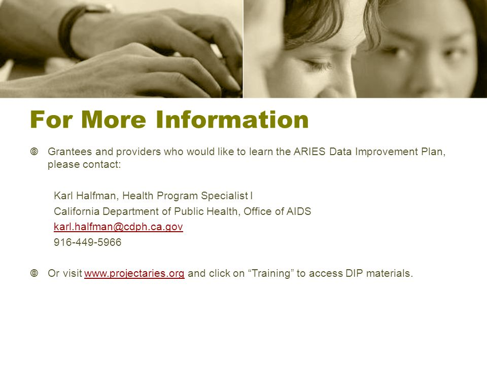 For More Information  Grantees and providers who would like to learn the ARIES Data Improvement Plan, please contact: Karl Halfman, Health Program Specialist I California Department of Public Health, Office of AIDS karl.halfman@cdph.ca.gov 916-449-5966  Or visit www.projectaries.org and click on Training to access DIP materials.www.projectaries.org