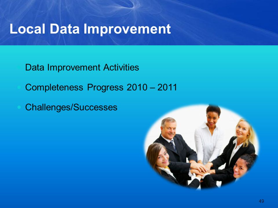 Local Data Improvement Data Improvement Activities Completeness Progress 2010 – 2011 Challenges/Successes 49