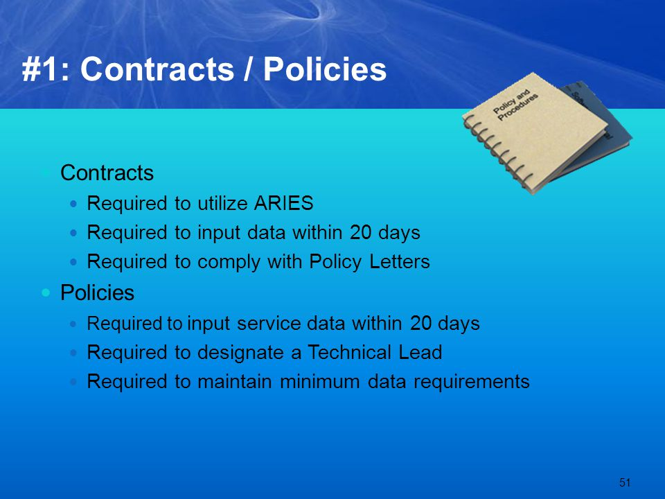 #1: Contracts / Policies Contracts Required to utilize ARIES Required to input data within 20 days Required to comply with Policy Letters Policies Required to input service data within 20 days Required to designate a Technical Lead Required to maintain minimum data requirements 51