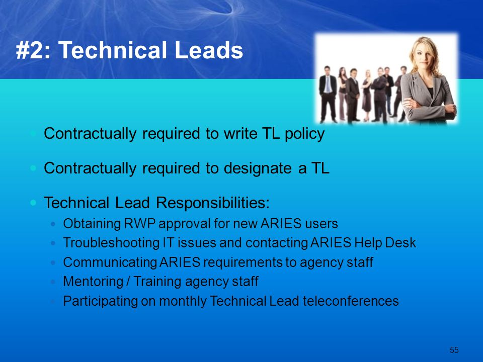 #2: Technical Leads Contractually required to write TL policy Contractually required to designate a TL Technical Lead Responsibilities: Obtaining RWP approval for new ARIES users Troubleshooting IT issues and contacting ARIES Help Desk Communicating ARIES requirements to agency staff Mentoring / Training agency staff Participating on monthly Technical Lead teleconferences 55