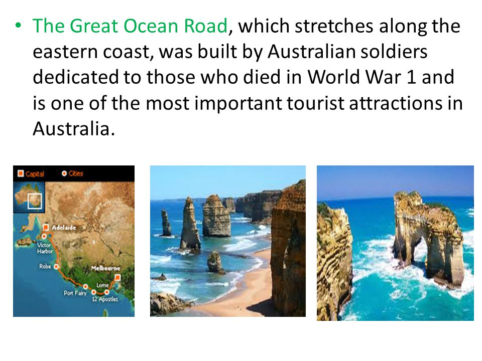 The Great Ocean Road, which stretches along the eastern coast, was built by Australian soldiers dedicated to those who died in World War 1 and is one of the most important tourist attractions in Australia.