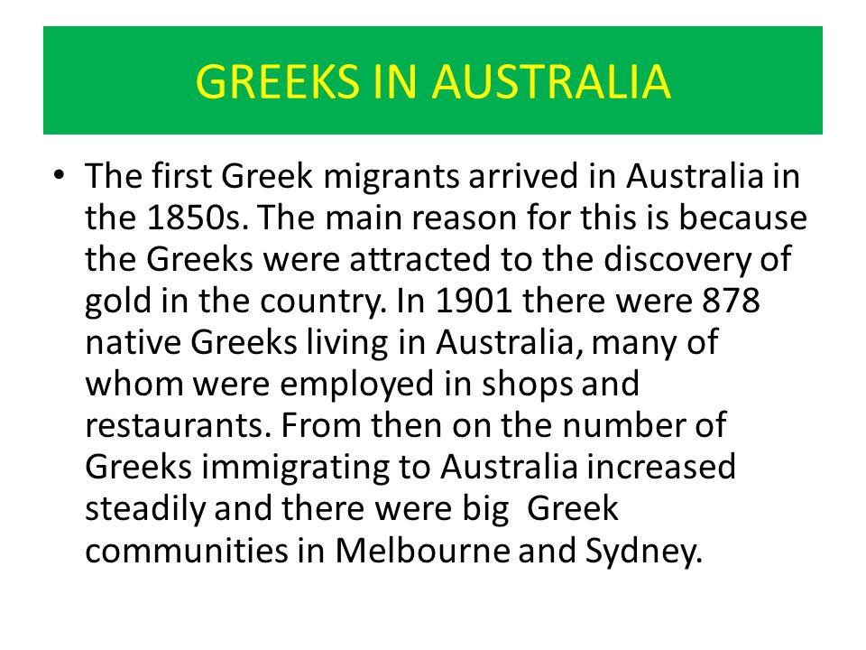 GREEKS IN AUSTRALIA The first Greek migrants arrived in Australia in the 1850s.