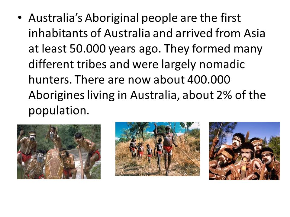 Australia's Aboriginal people are the first inhabitants of Australia and arrived from Asia at least 50.000 years ago.