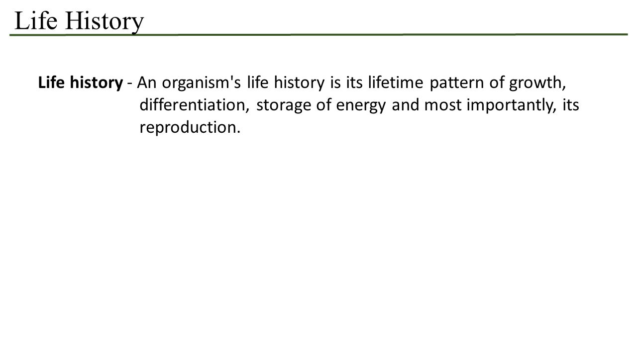 Life History Life history - An organism s life history is its lifetime pattern of growth, differentiation, storage of energy and most importantly, its reproduction.