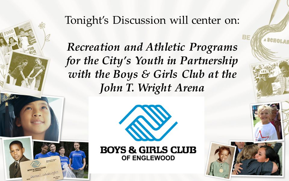 Tonight's Discussion will center on: Recreation and Athletic Programs for the City's Youth in Partnership with the Boys & Girls Club at the John T.