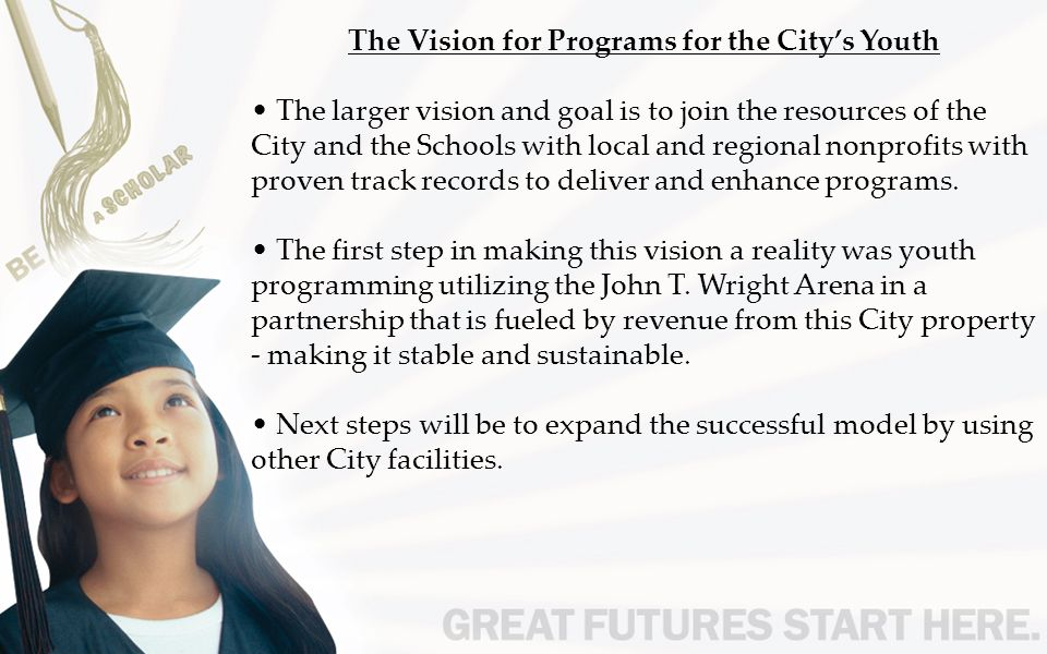 The Vision for Programs for the City's Youth The larger vision and goal is to join the resources of the City and the Schools with local and regional nonprofits with proven track records to deliver and enhance programs.