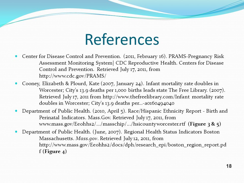 References Center for Disease Control and Prevention. (2011, February 16). PRAMS-Pregnancy Risk Assessment Monitoring System| CDC Reproductive Health.
