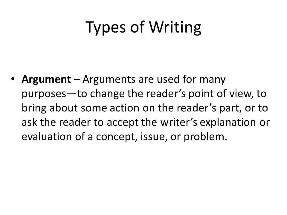 Types of Writing Argument – Arguments are used for many purposes—to change the reader's point of view, to bring about some action on the reader's part, or to ask the reader to accept the writer's explanation or evaluation of a concept, issue, or problem.