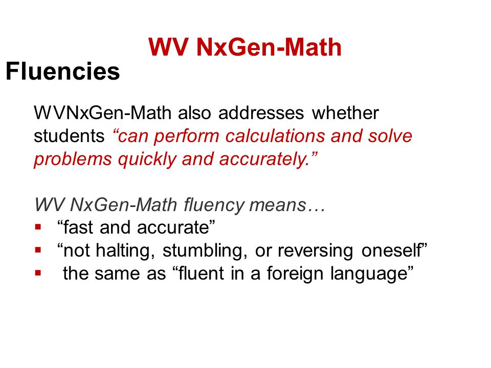WVNxGen-Math also addresses whether students can perform calculations and solve problems quickly and accurately. WV NxGen-Math fluency means…  fast and accurate  not halting, stumbling, or reversing oneself  the same as fluent in a foreign language WV NxGen-Math Fluencies