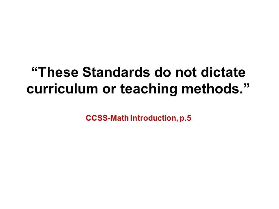 These Standards do not dictate curriculum or teaching methods. CCSS-Math Introduction, p.5