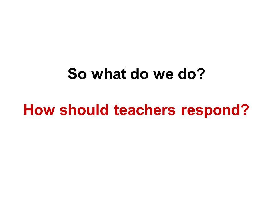 So what do we do How should teachers respond