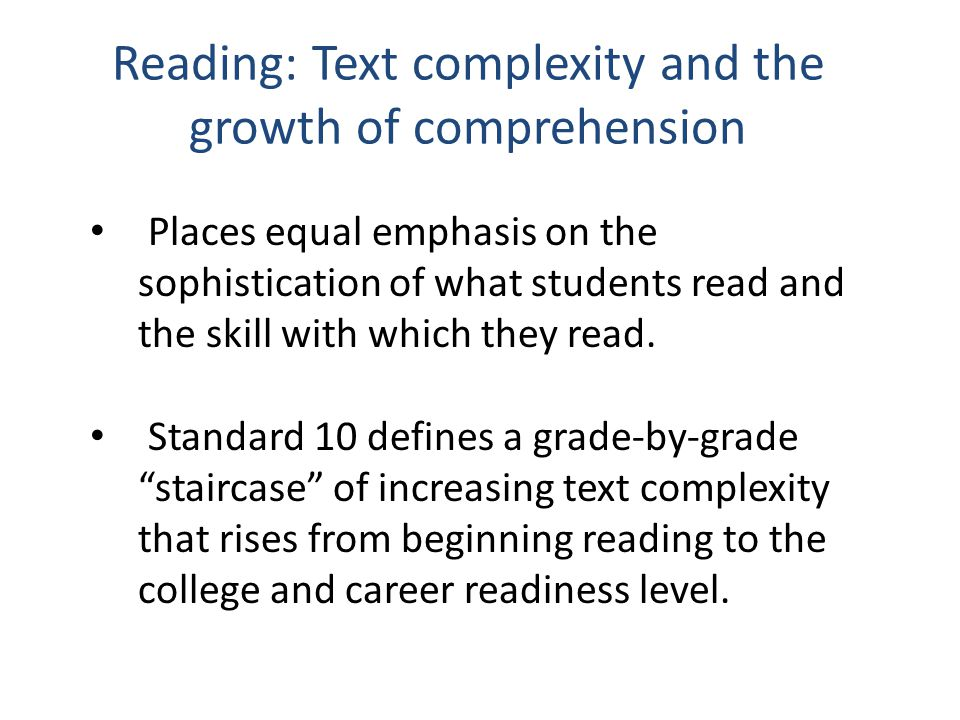 Reading: Text complexity and the growth of comprehension Places equal emphasis on the sophistication of what students read and the skill with which they read.