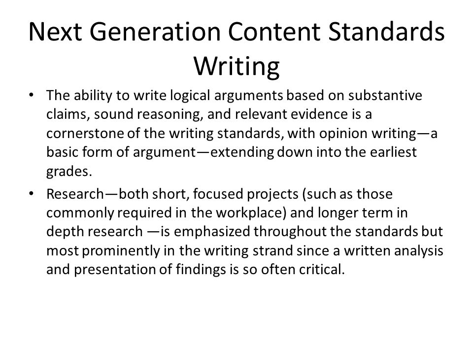 Next Generation Content Standards Writing The ability to write logical arguments based on substantive claims, sound reasoning, and relevant evidence is a cornerstone of the writing standards, with opinion writing—a basic form of argument—extending down into the earliest grades.