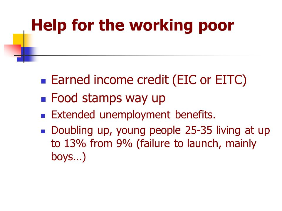 Help for the working poor Earned income credit (EIC or EITC) Food stamps way up Extended unemployment benefits. Doubling up, young people 25-35 living