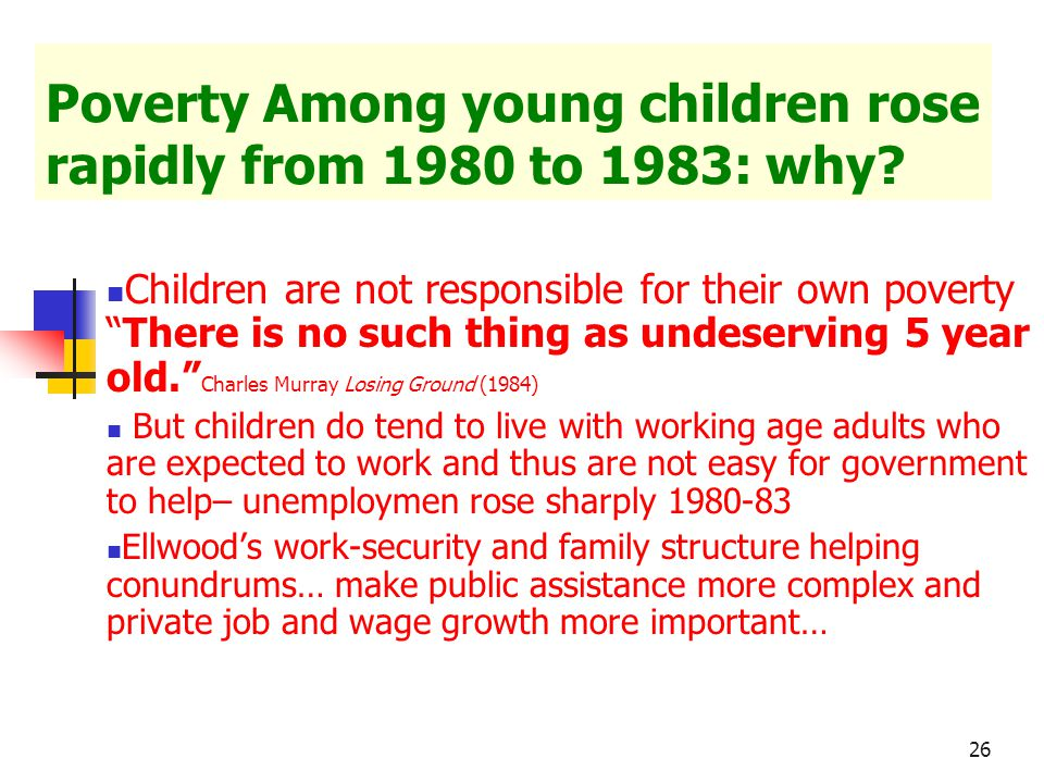 """26 Poverty Among young children rose rapidly from 1980 to 1983: why? Children are not responsible for their own poverty """"There is no such thing as und"""