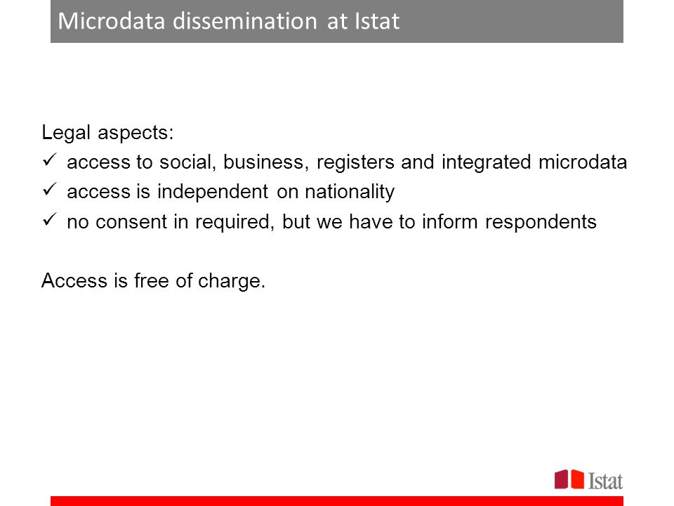 Microdata dissemination at Istat Legal aspects: access to social, business, registers and integrated microdata access is independent on nationality no consent in required, but we have to inform respondents Access is free of charge.