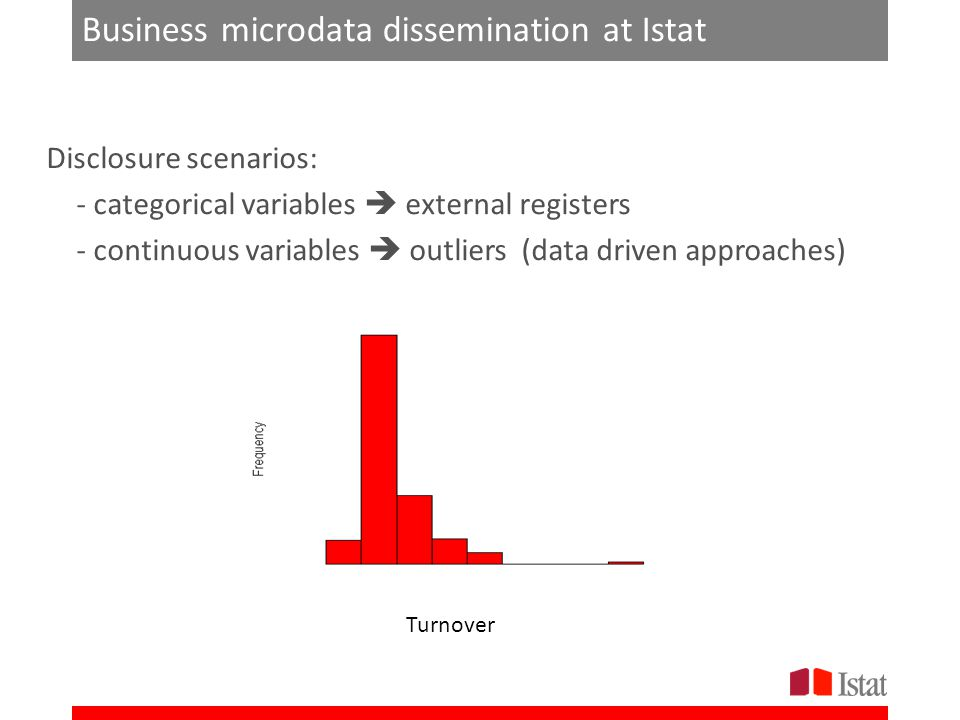 Business microdata dissemination at Istat Disclosure scenarios: - categorical variables  external registers - continuous variables  outliers (data driven approaches) Turnover