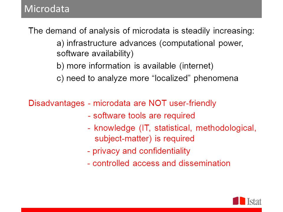Microdata The demand of analysis of microdata is steadily increasing: a) infrastructure advances (computational power, software availability) b) more information is available (internet) c) need to analyze more localized phenomena Disadvantages - microdata are NOT user-friendly - software tools are required - knowledge (IT, statistical, methodological, subject-matter) is required - privacy and confidentiality - controlled access and dissemination