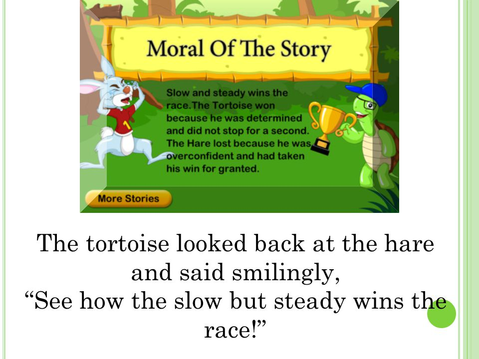 """The tortoise looked back at the hare and said smilingly, """"See how the slow but steady wins the race!"""""""
