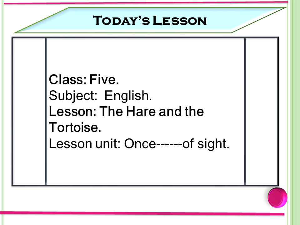 Today's Lesson Class: Five. Subject: English. Lesson: The Hare and the Tortoise.