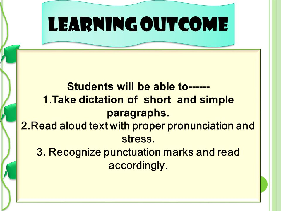 Learning outcome Students will be able to------ 1.Take dictation of short and simple paragraphs. 2.Read aloud text with proper pronunciation and stres
