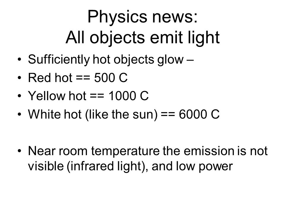 Physics news: All objects emit light Sufficiently hot objects glow – Red hot == 500 C Yellow hot == 1000 C White hot (like the sun) == 6000 C Near roo