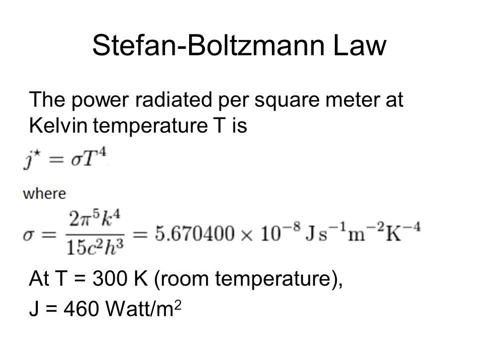Stefan-Boltzmann Law The power radiated per square meter at Kelvin temperature T is At T = 300 K (room temperature), J = 460 Watt/m 2