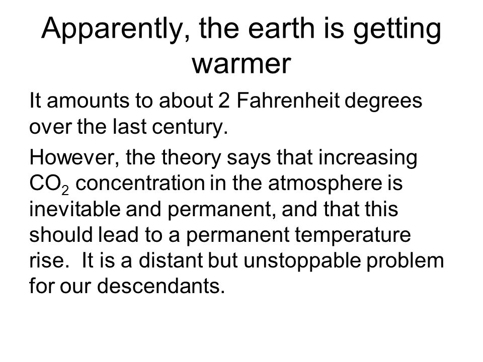 Apparently, the earth is getting warmer It amounts to about 2 Fahrenheit degrees over the last century.