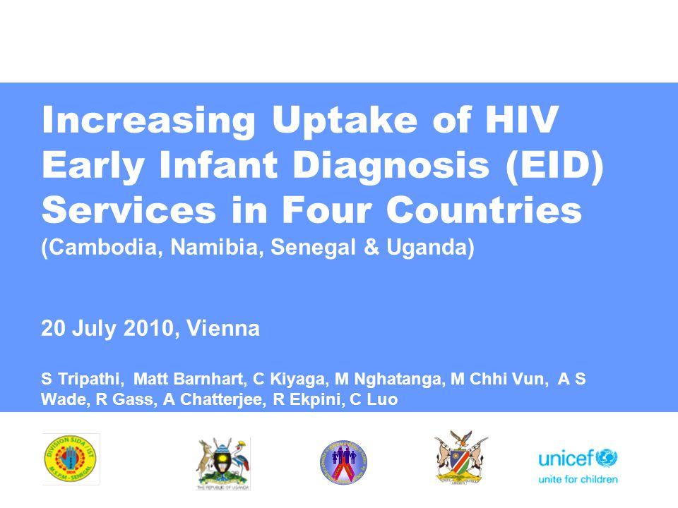 Increasing Uptake of HIV Early Infant Diagnosis (EID) Services in Four Countries (Cambodia, Namibia, Senegal & Uganda) 20 July 2010, Vienna S Tripathi