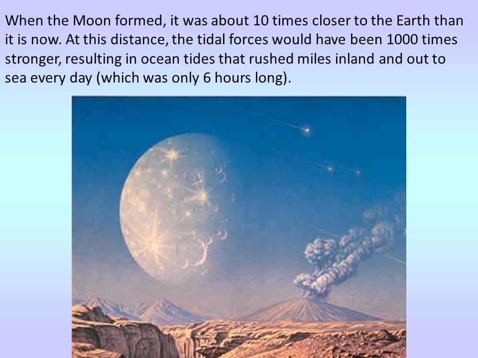 When the Moon formed, it was about 10 times closer to the Earth than it is now.