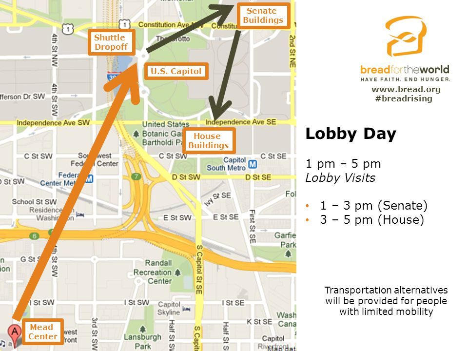 www.bread.org Lobby Day 1 pm – 5 pm Lobby Visits 1 – 3 pm (Senate) 3 – 5 pm (House) House Buildings Senate Buildings Shuttle Dropoff Mead Center Trans