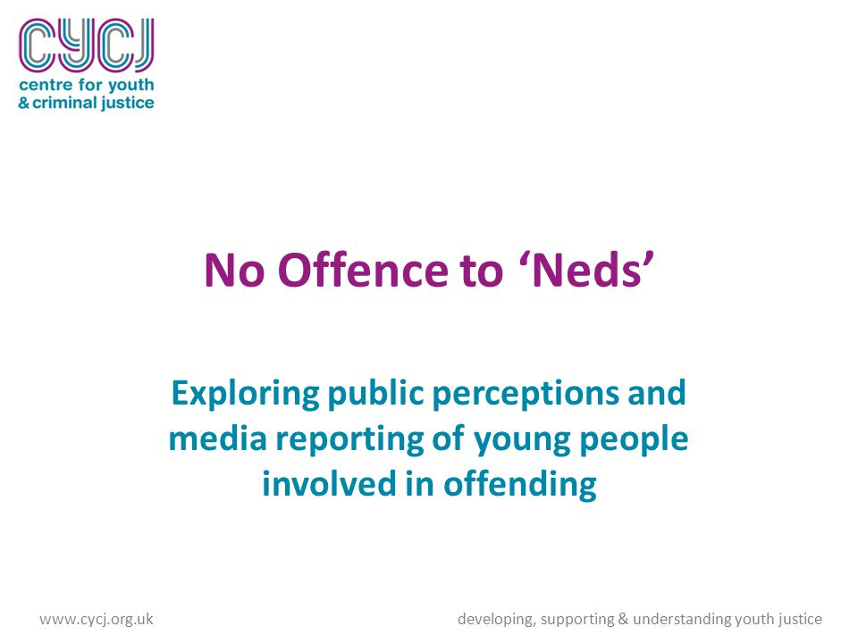 No Offence to 'Neds' Exploring public perceptions and media reporting of young people involved in offending www.cycj.org.ukdeveloping, supporting & understanding youth justice