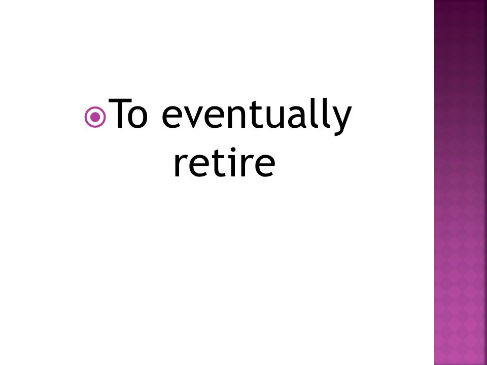  To eventually retire