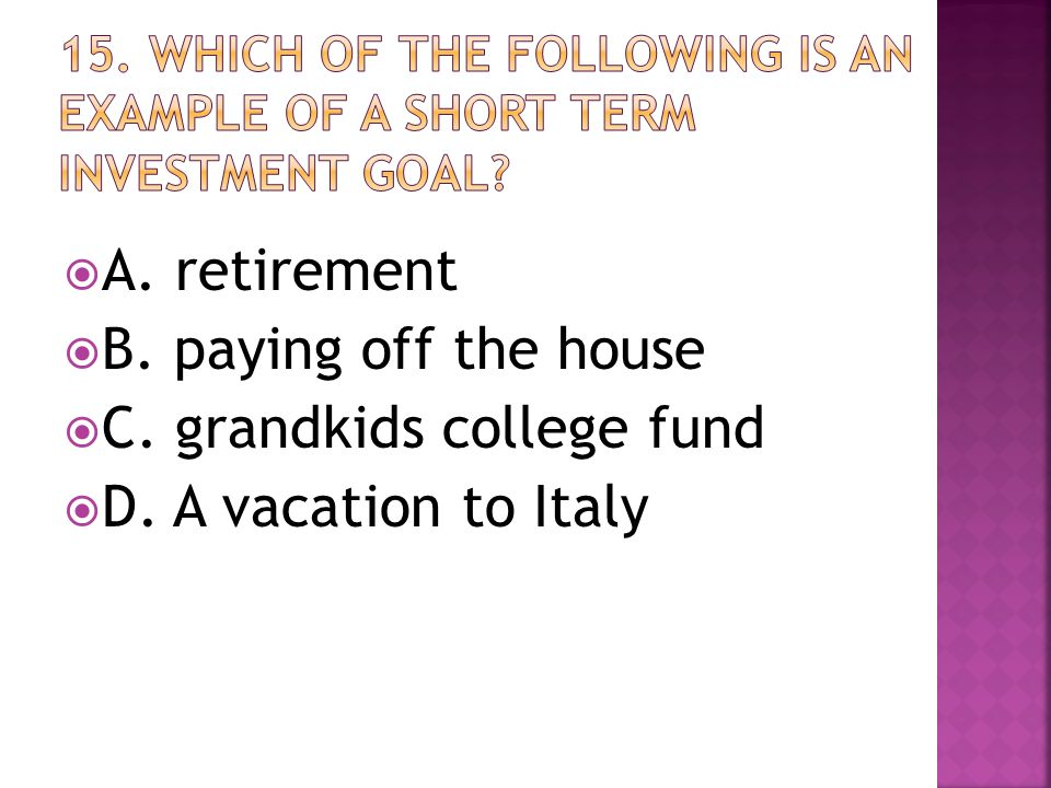  A. retirement  B. paying off the house  C. grandkids college fund  D. A vacation to Italy