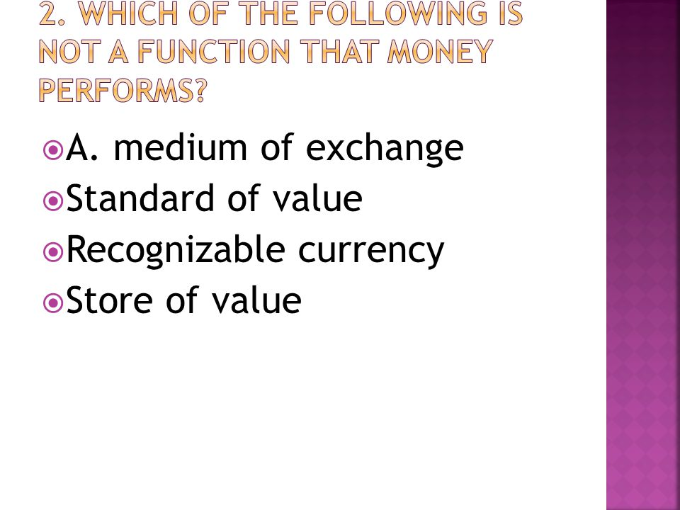  A. medium of exchange  Standard of value  Recognizable currency  Store of value