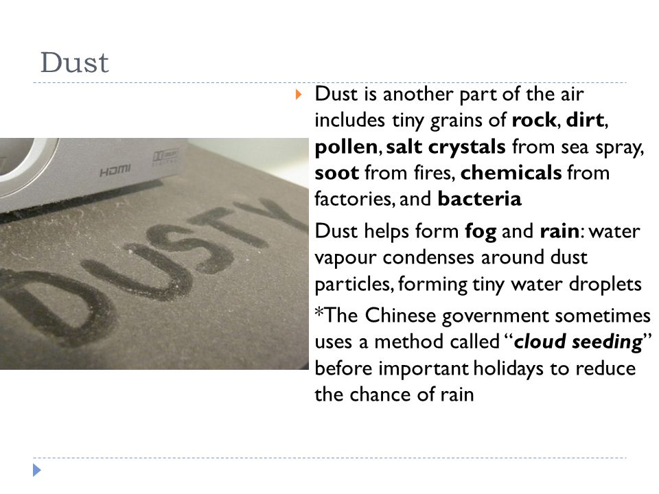 Dust  Dust is another part of the air includes tiny grains of rock, dirt, pollen, salt crystals from sea spray, soot from fires, chemicals from factories, and bacteria  Dust helps form fog and rain: water vapour condenses around dust particles, forming tiny water droplets  *The Chinese government sometimes uses a method called cloud seeding before important holidays to reduce the chance of rain