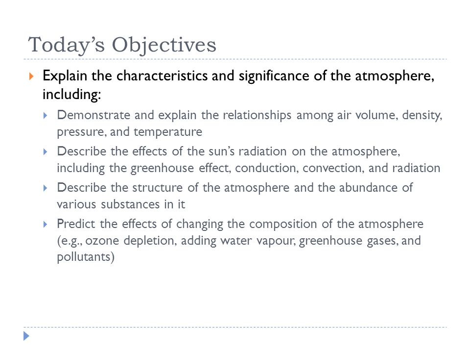 Today's Objectives  Explain the characteristics and significance of the atmosphere, including:  Demonstrate and explain the relationships among air volume, density, pressure, and temperature  Describe the effects of the sun's radiation on the atmosphere, including the greenhouse effect, conduction, convection, and radiation  Describe the structure of the atmosphere and the abundance of various substances in it  Predict the effects of changing the composition of the atmosphere (e.g., ozone depletion, adding water vapour, greenhouse gases, and pollutants)