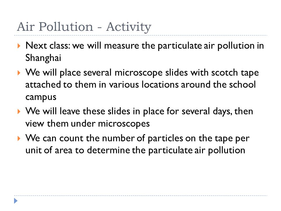 Air Pollution - Activity  Next class: we will measure the particulate air pollution in Shanghai  We will place several microscope slides with scotch tape attached to them in various locations around the school campus  We will leave these slides in place for several days, then view them under microscopes  We can count the number of particles on the tape per unit of area to determine the particulate air pollution